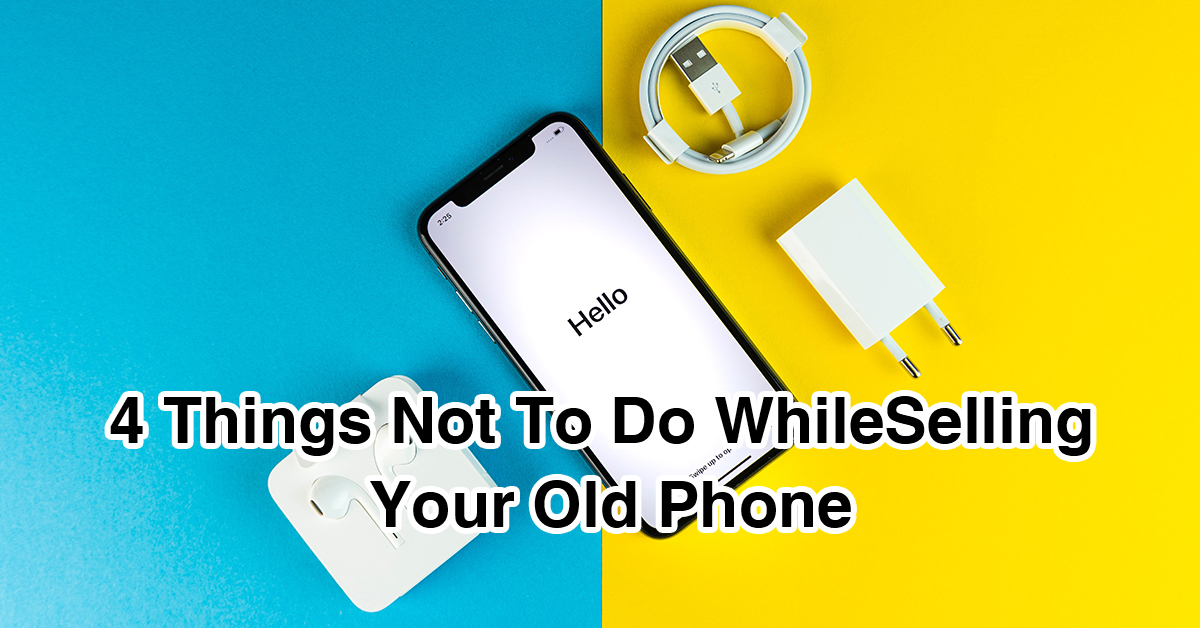4 Things Not To Do While Selling Your Old Phone