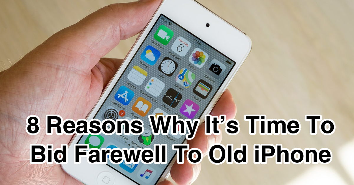 8 Reasons Why It's Time To Bid Farewell To Old iPhone