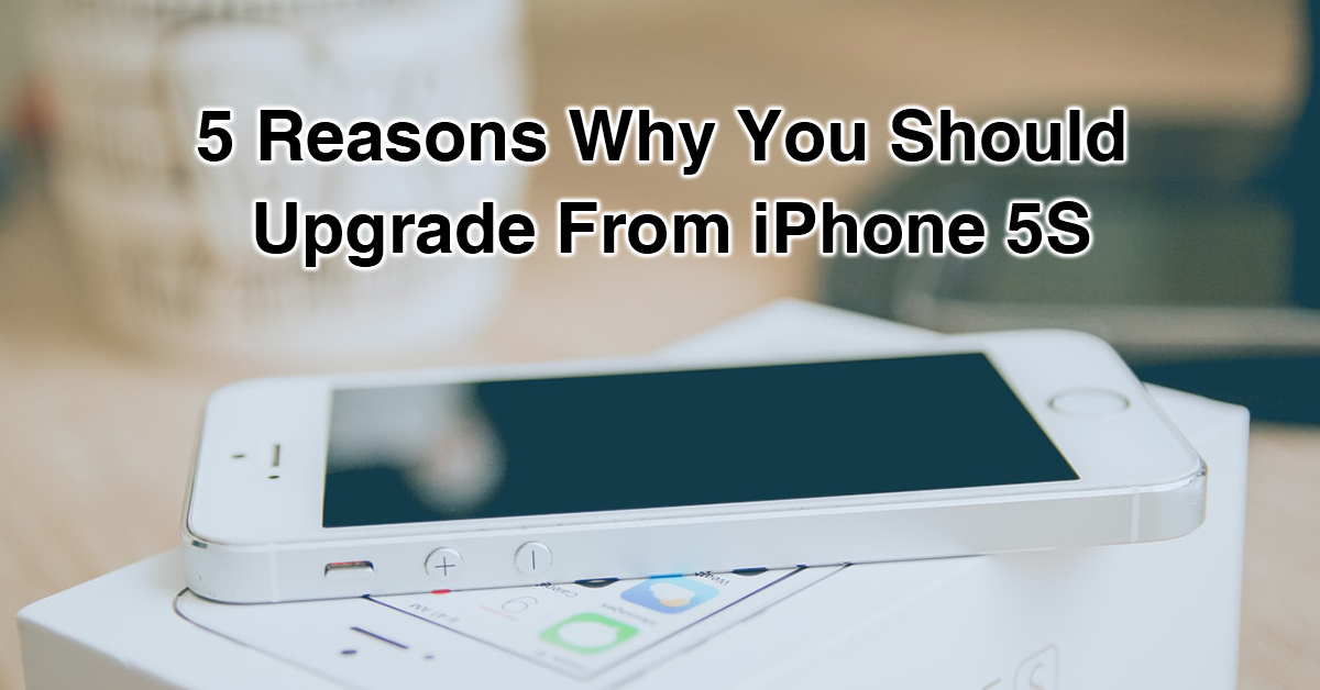 5 Reasons Why You Should Upgrade From iPhone 5S