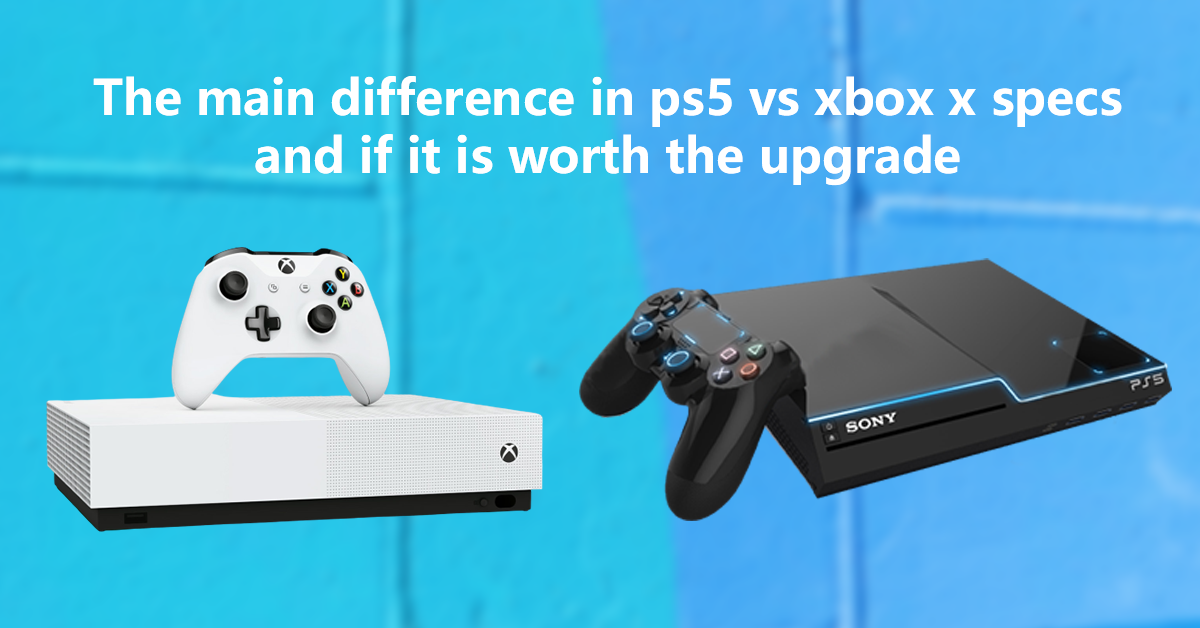 The main difference in ps5 vs xbox x specs and is worth to upgrade