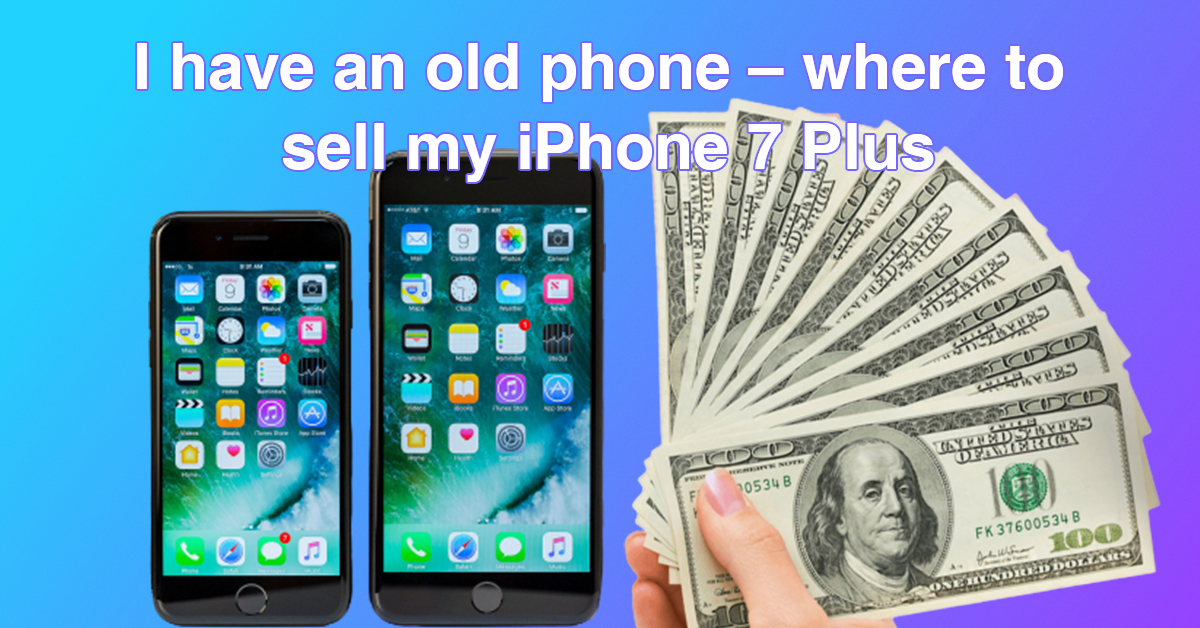 I have an old phone – where to sell my iPhone 7 Plus
