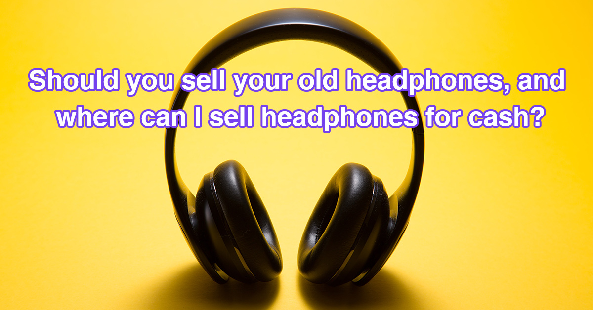 Should you sell your old headphones, and where can I sell headphones for cash?