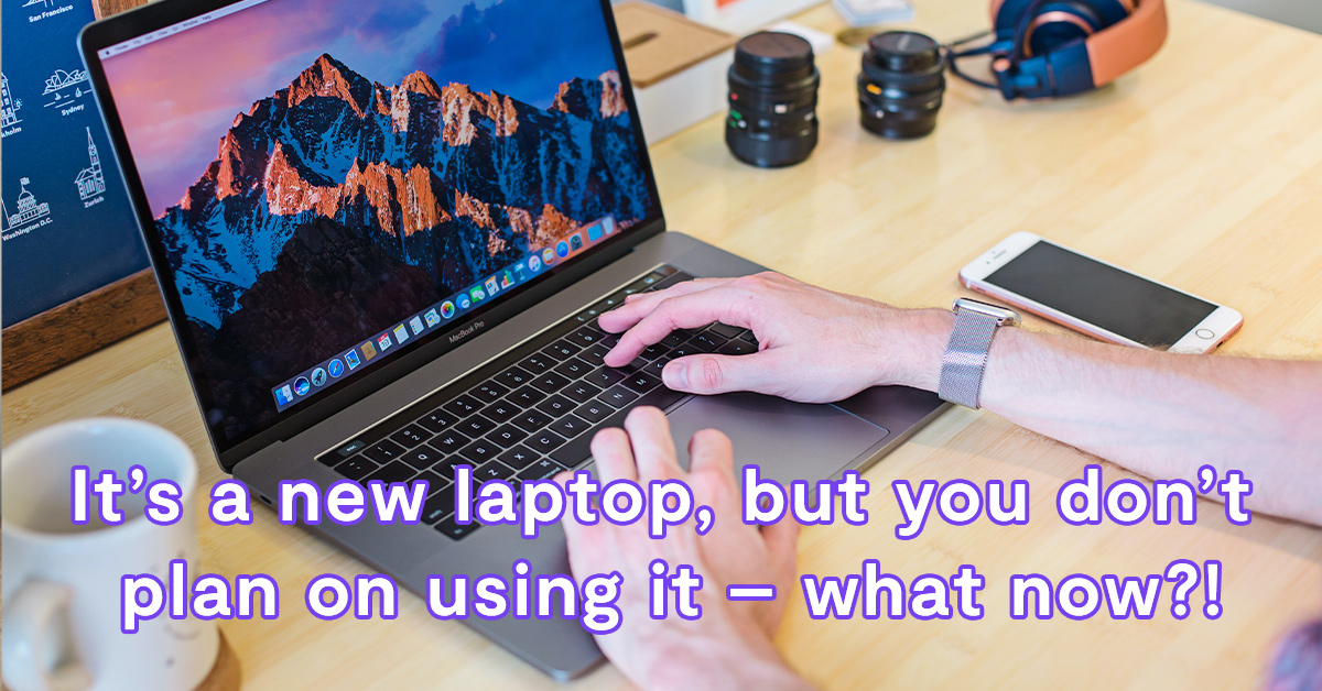 It's a new laptop, but you don't plan on using it – what now?!