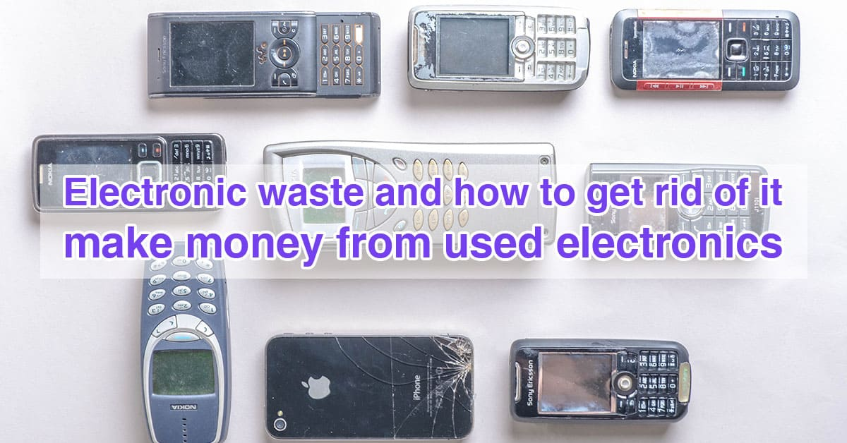 Electronic waste and how to get rid of it – make money from used electronics