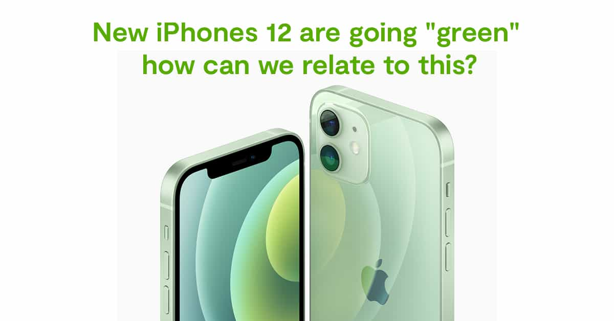 "New iPhones 12 are going ""green"" how can we relate to this?"